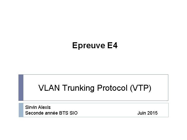 Epreuve E 4 VLAN Trunking Protocol (VTP) Sirvin Alexis Seconde année BTS SIO Juin