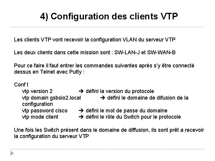 4) Configuration des clients VTP Les clients VTP vont recevoir la configuration VLAN du