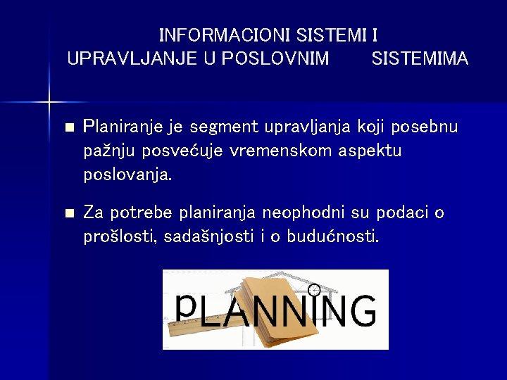 INFORMACIONI SISTEMI I UPRAVLJANJE U POSLOVNIM SISTEMIMA n Planiranje je segment upravljanja koji posebnu