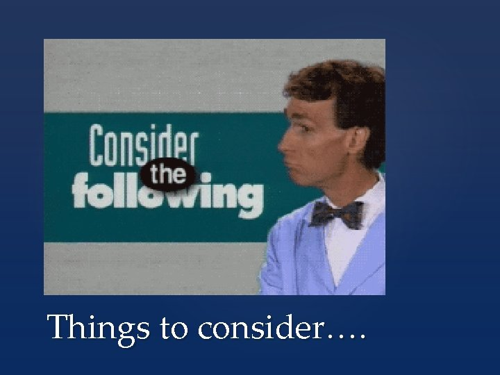 Things to consider….
