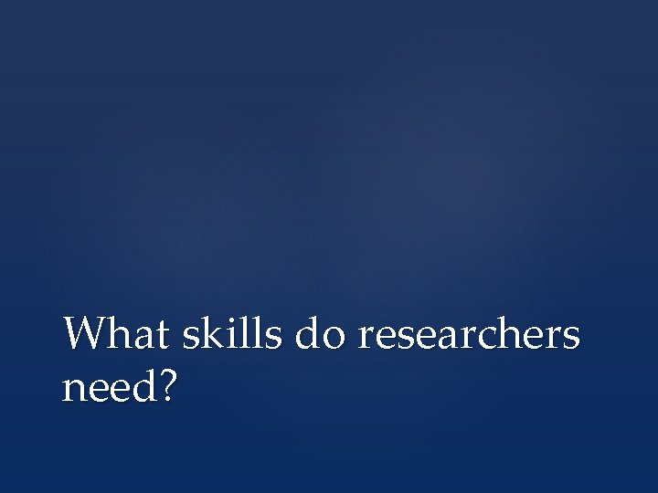What skills do researchers need?