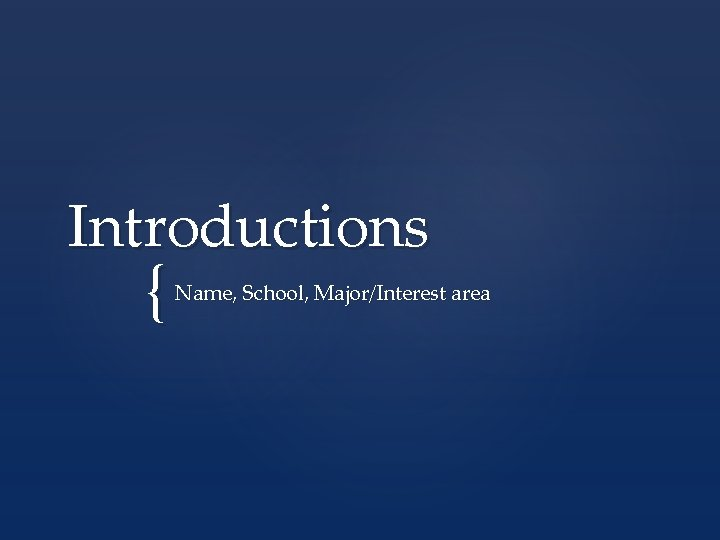 Introductions { Name, School, Major/Interest area