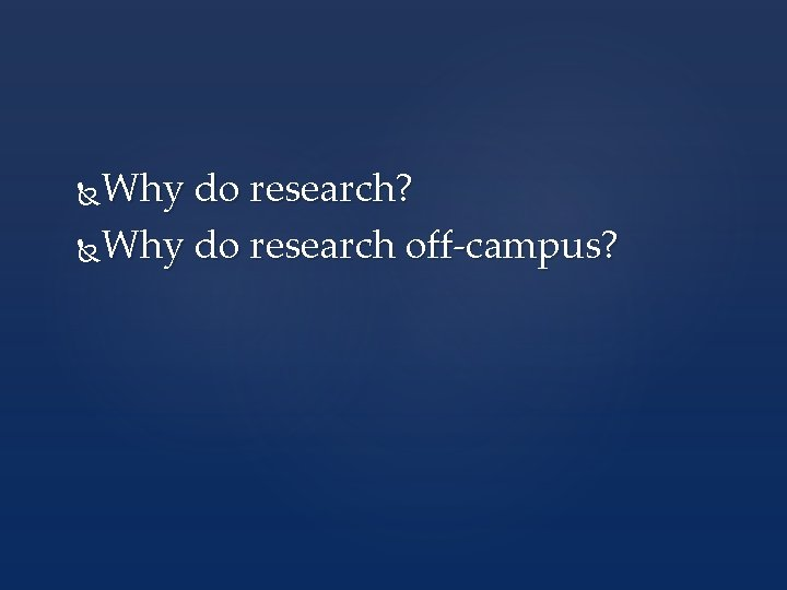 Why do research? Why do research off-campus?