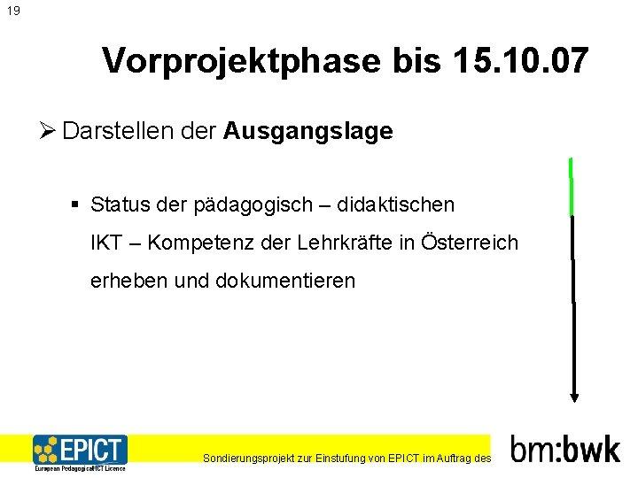 19 Vorprojektphase bis 15. 10. 07 Ø Darstellen der Ausgangslage § Status der pädagogisch