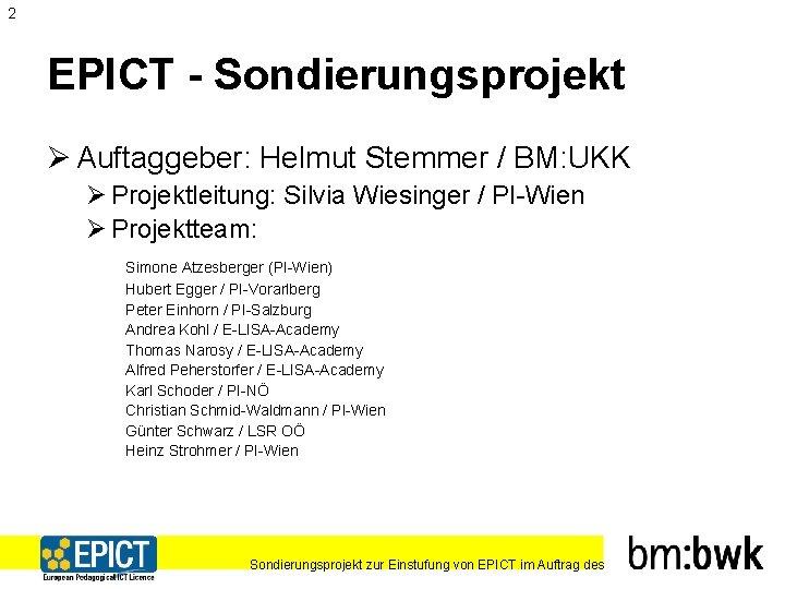 2 EPICT - Sondierungsprojekt Ø Auftaggeber: Helmut Stemmer / BM: UKK Ø Projektleitung: Silvia
