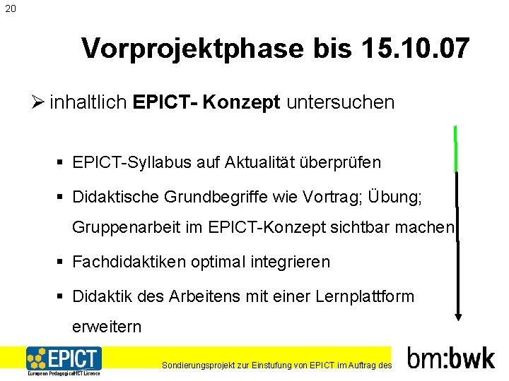 20 Vorprojektphase bis 15. 10. 07 Ø inhaltlich EPICT- Konzept untersuchen § EPICT-Syllabus auf