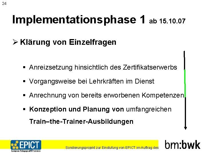 24 Implementationsphase 1 ab 15. 10. 07 Ø Klärung von Einzelfragen § Anreizsetzung hinsichtlich