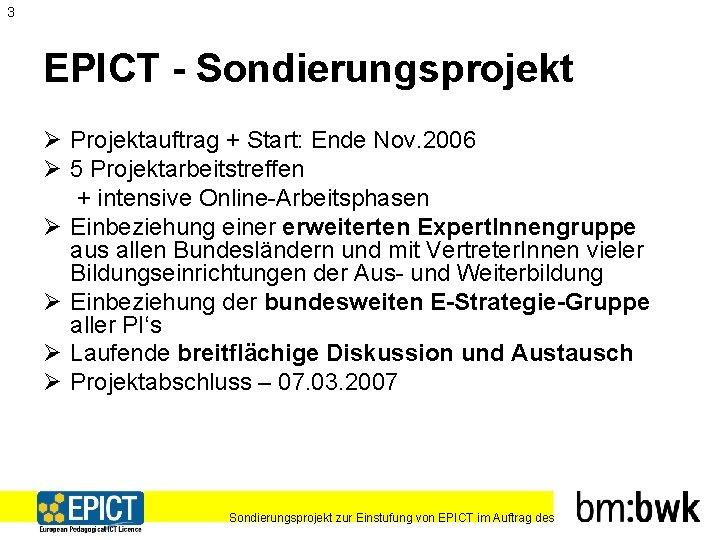 3 EPICT - Sondierungsprojekt Ø Projektauftrag + Start: Ende Nov. 2006 Ø 5 Projektarbeitstreffen