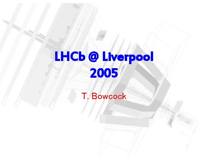 LHCb @ Liverpool 2005 T. Bowcock