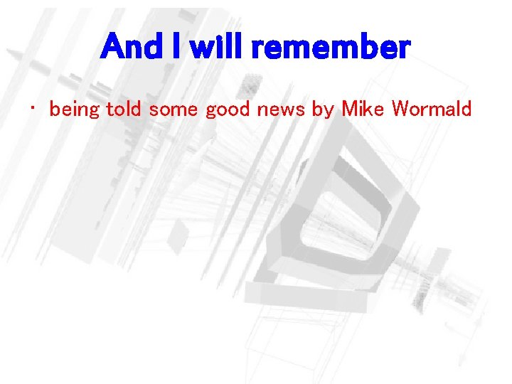 And I will remember • being told some good news by Mike Wormald