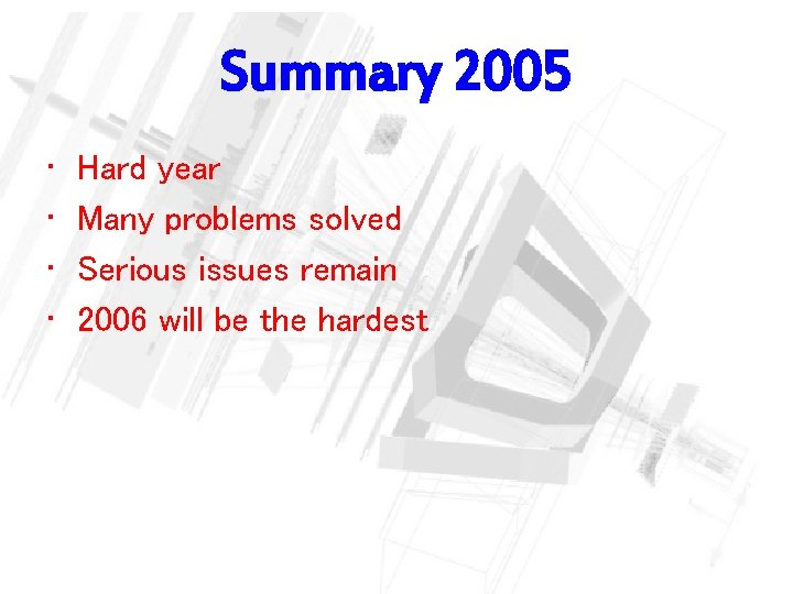 Summary 2005 • • Hard year Many problems solved Serious issues remain 2006 will