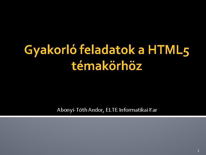 Gyakorló feladatok a HTML 5 témakörhöz Abonyi-Tóth Andor, ELTE Informatikai Kar 1