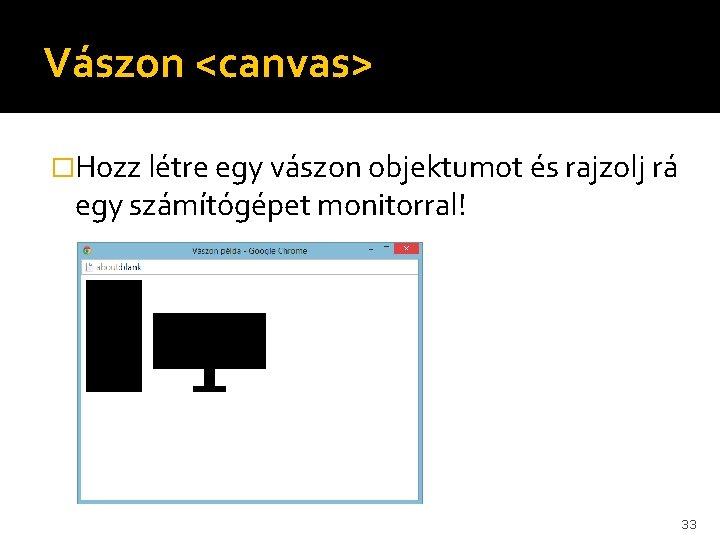 Vászon <canvas> �Hozz létre egy vászon objektumot és rajzolj rá egy számítógépet monitorral! 33