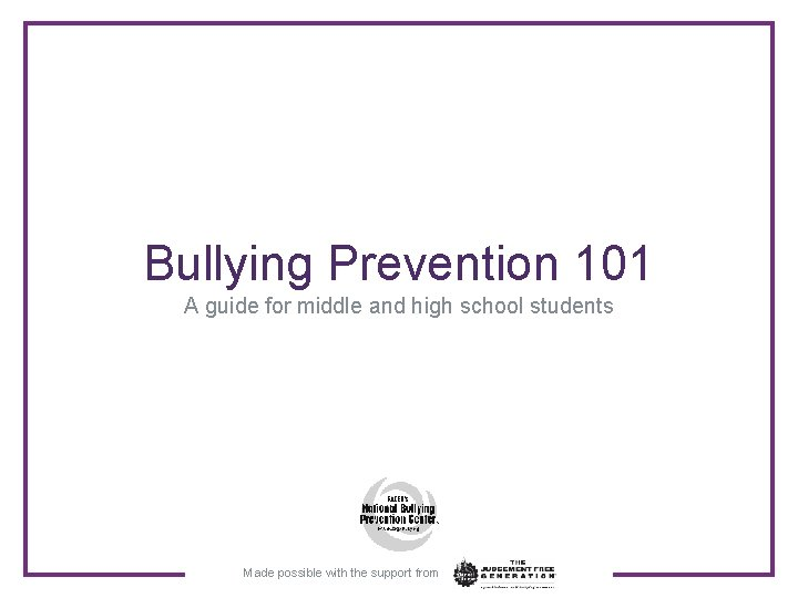 Bullying Prevention 101 A guide for middle and high school students Made possible with