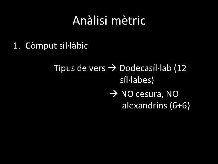 Anàlisi mètric 1. Còmput sil·làbic Tipus de vers Dodecasíl·lab (12 síl·labes) NO cesura, NO