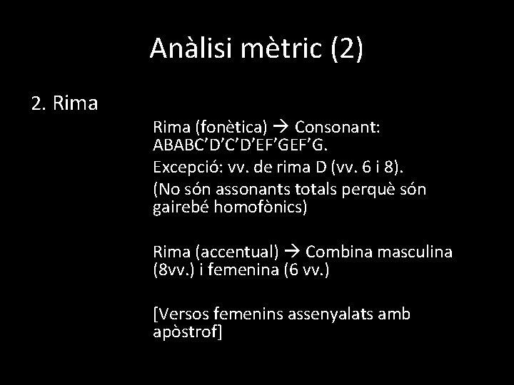 Anàlisi mètric (2) 2. Rima (fonètica) Consonant: ABABC'D'EF'G. Excepció: vv. de rima D (vv.