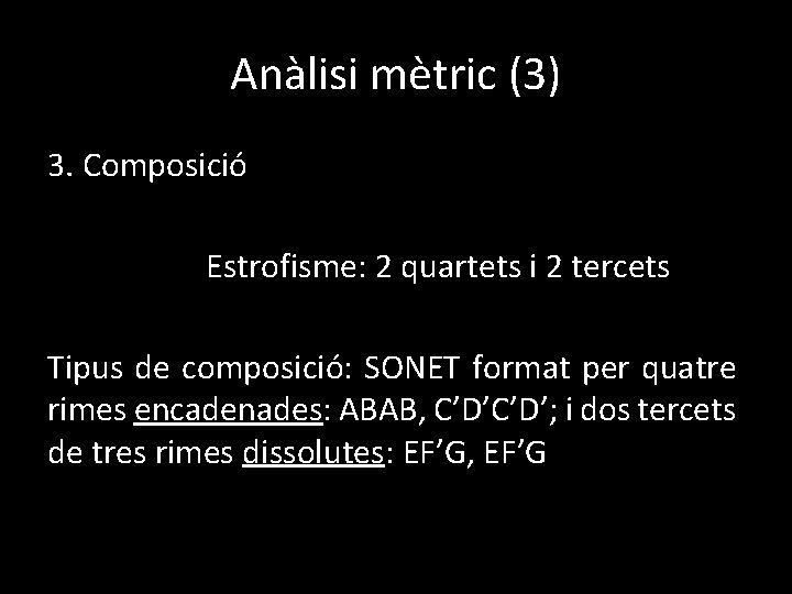 Anàlisi mètric (3) 3. Composició Estrofisme: 2 quartets i 2 tercets Tipus de composició: