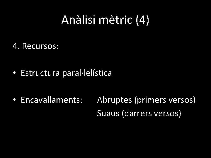 Anàlisi mètric (4) 4. Recursos: • Estructura paral·lelística • Encavallaments: Abruptes (primers versos) Suaus