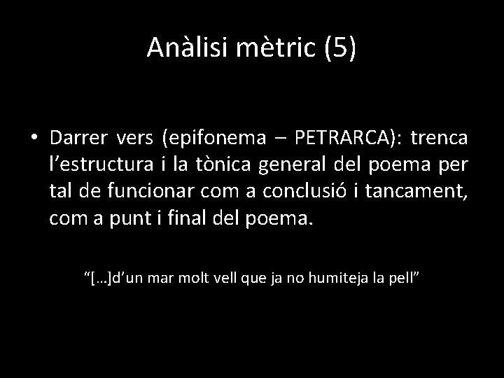 Anàlisi mètric (5) • Darrer vers (epifonema – PETRARCA): trenca l'estructura i la tònica