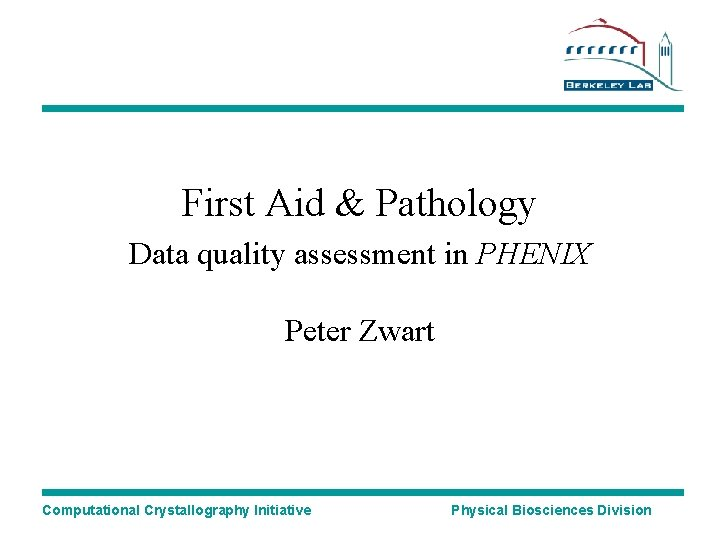 First Aid & Pathology Data quality assessment in PHENIX Peter Zwart Computational Crystallography Initiative
