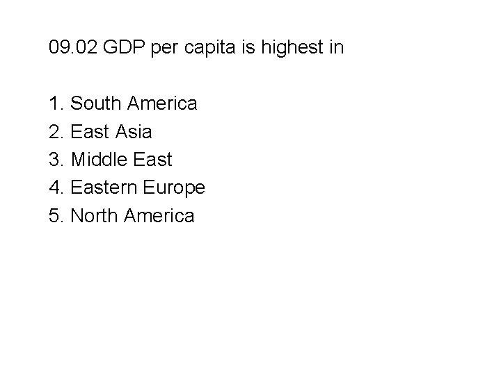 09. 02 GDP per capita is highest in 1. South America 2. East Asia