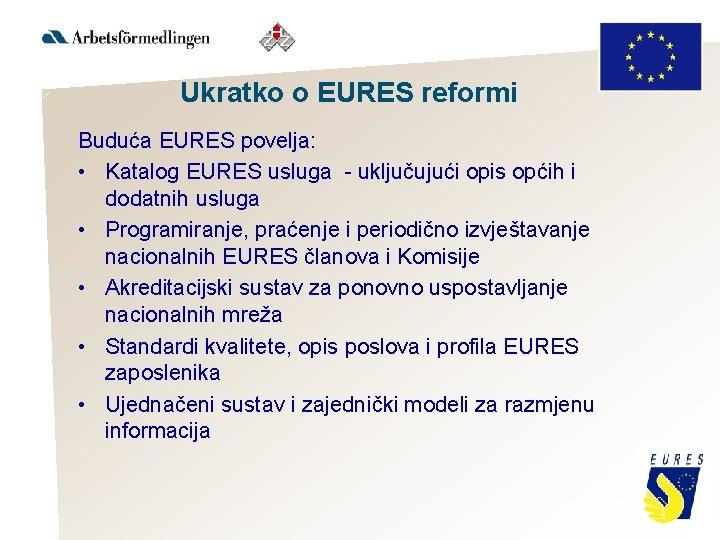 Ukratko o EURES reformi Buduća EURES povelja: • Katalog EURES usluga - uključujući opis