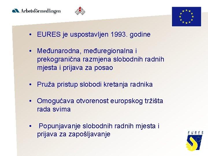 • EURES je uspostavljen 1993. godine • Međunarodna, međuregionalna i prekogranična razmjena slobodnih