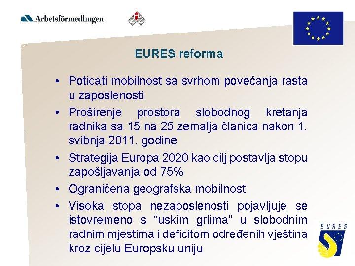EURES reforma • Poticati mobilnost sa svrhom povećanja rasta u zaposlenosti • Proširenje prostora