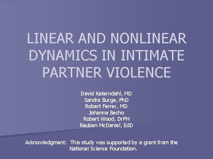 LINEAR AND NONLINEAR DYNAMICS IN INTIMATE PARTNER VIOLENCE David Katerndahl, MD Sandra Burge, Ph.