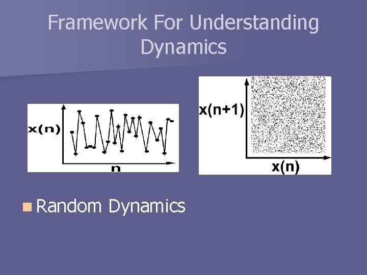 Framework For Understanding Dynamics n Random Dynamics