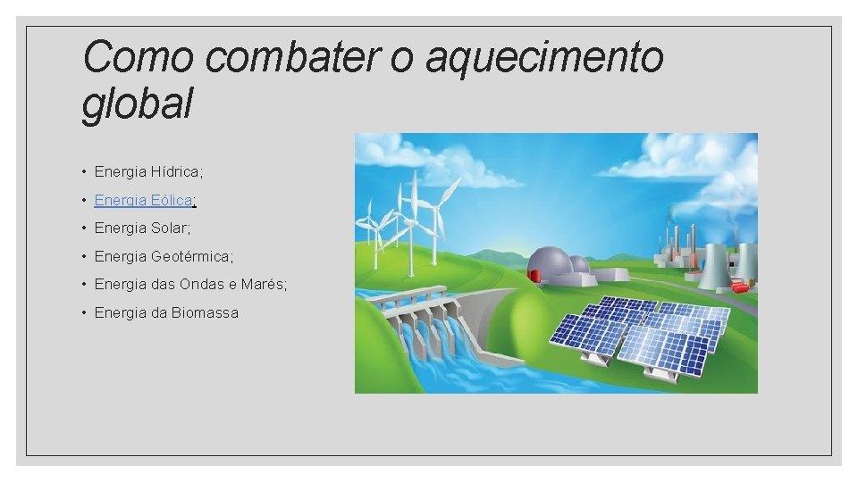 Como combater o aquecimento global • Energia Hídrica; • Energia Eólica; • Energia Solar;