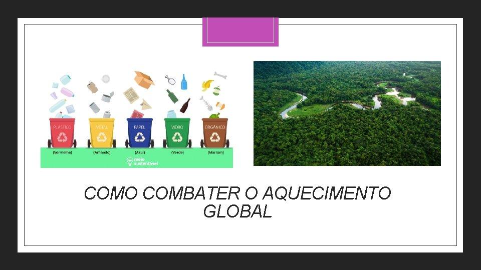 COMO COMBATER O AQUECIMENTO GLOBAL