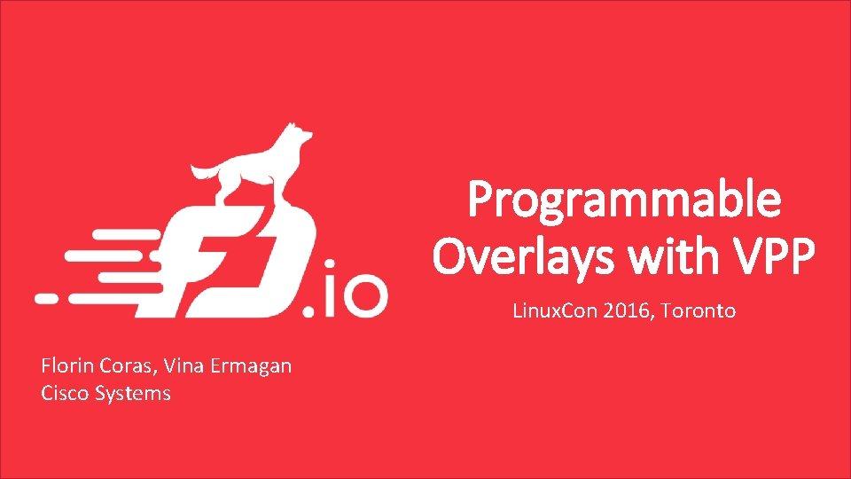 Programmable Overlays with VPP Linux. Con 2016, Toronto Florin Coras, Vina Ermagan Cisco Systems