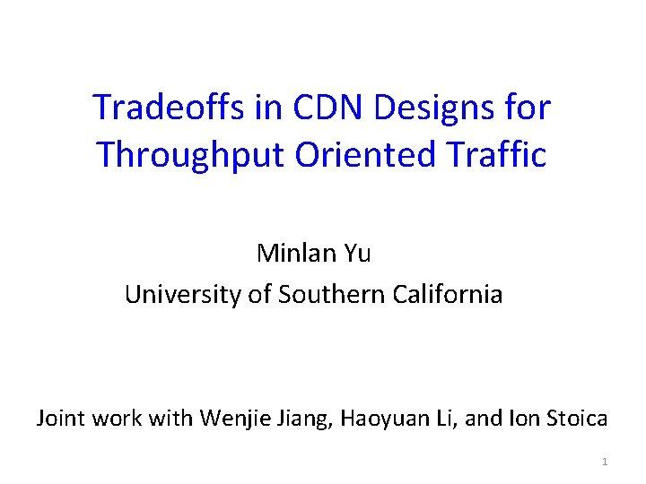Tradeoffs in CDN Designs for Throughput Oriented Traffic Minlan Yu University of Southern California