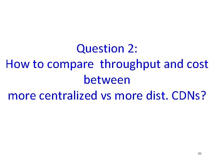 Question 2: How to compare throughput and cost between more centralized vs more dist.