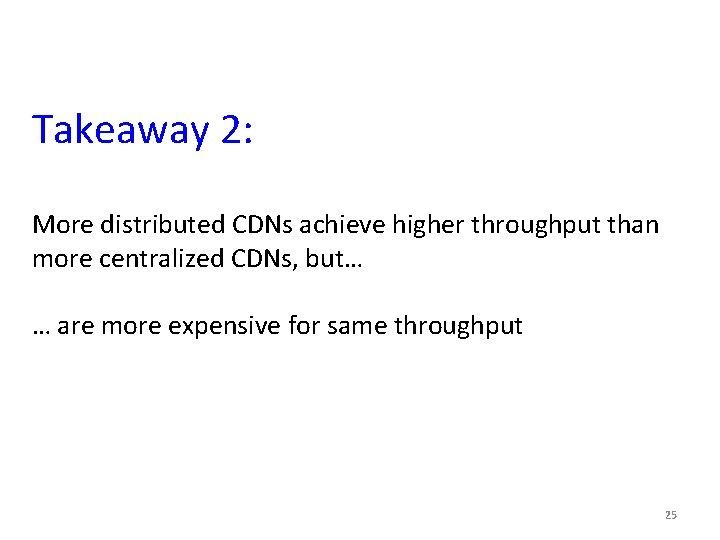 Takeaway 2: More distributed CDNs achieve higher throughput than more centralized CDNs, but… …