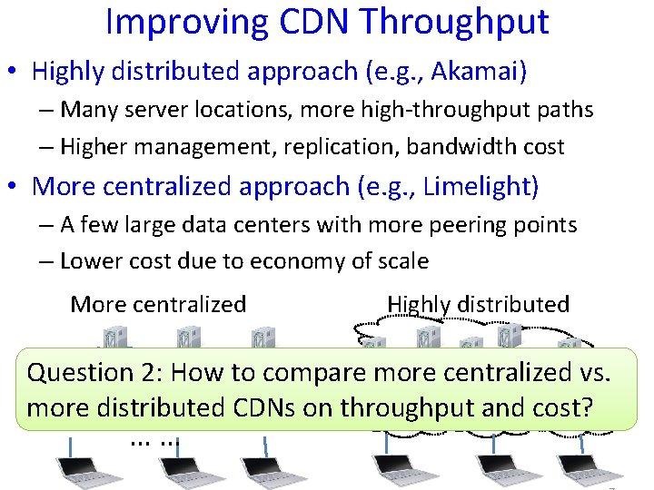 Improving CDN Throughput • Highly distributed approach (e. g. , Akamai) – Many server