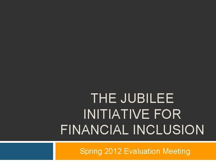 THE JUBILEE INITIATIVE FOR FINANCIAL INCLUSION Spring 2012 Evaluation Meeting