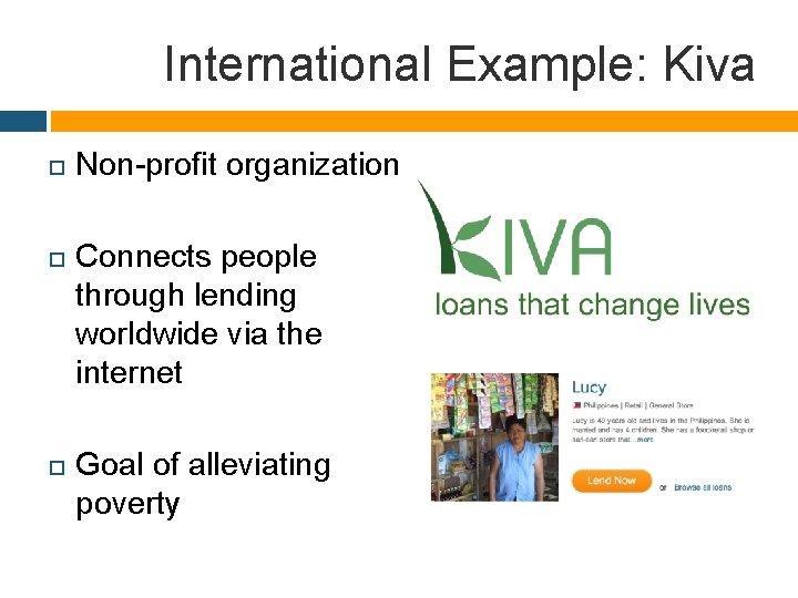 International Example: Kiva Non-profit organization Connects people through lending worldwide via the internet Goal
