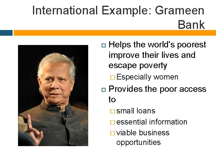 International Example: Grameen Bank Helps the world's poorest improve their lives and escape poverty