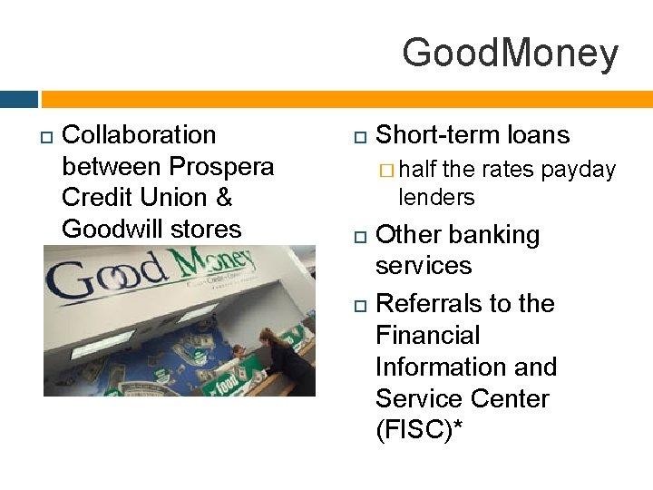 Good. Money Collaboration between Prospera Credit Union & Goodwill stores Short-term loans � half
