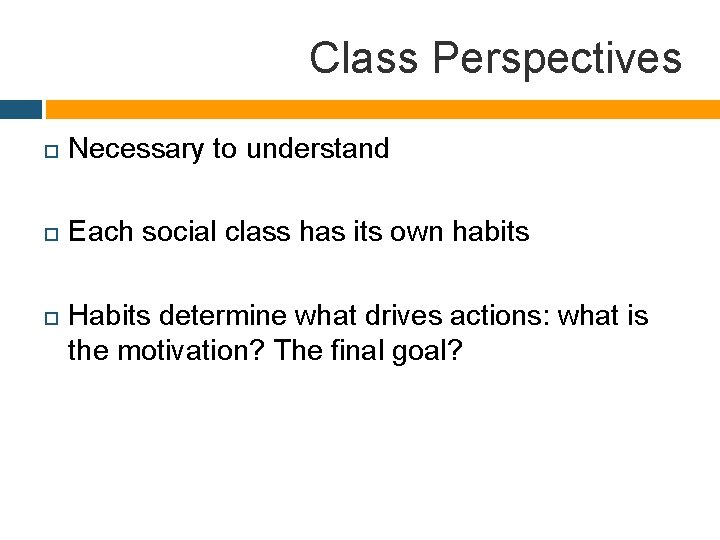 Class Perspectives Necessary to understand Each social class has its own habits Habits determine