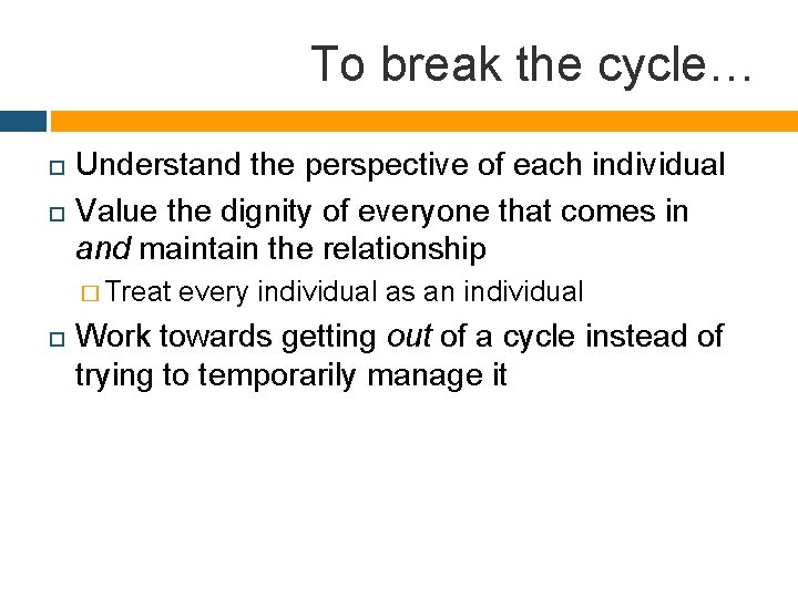 To break the cycle… Understand the perspective of each individual Value the dignity of