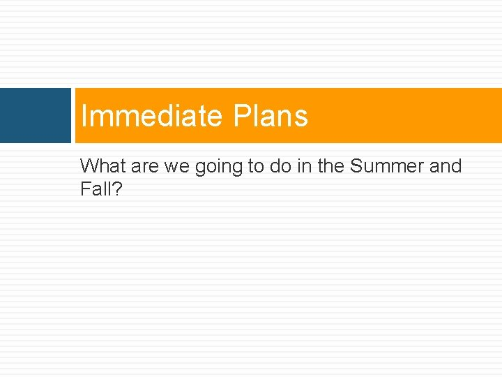 Immediate Plans What are we going to do in the Summer and Fall?