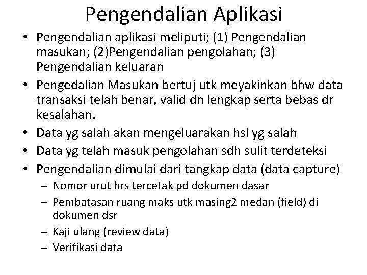 Pengendalian Aplikasi • Pengendalian aplikasi meliputi; (1) Pengendalian masukan; (2)Pengendalian pengolahan; (3) Pengendalian keluaran