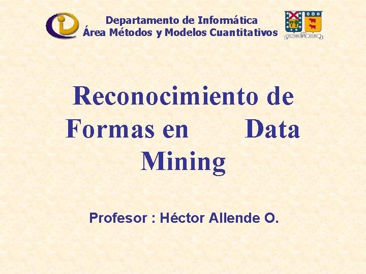 Departamento de Informática Área Métodos y Modelos Cuantitativos Reconocimiento de Formas en Data Mining