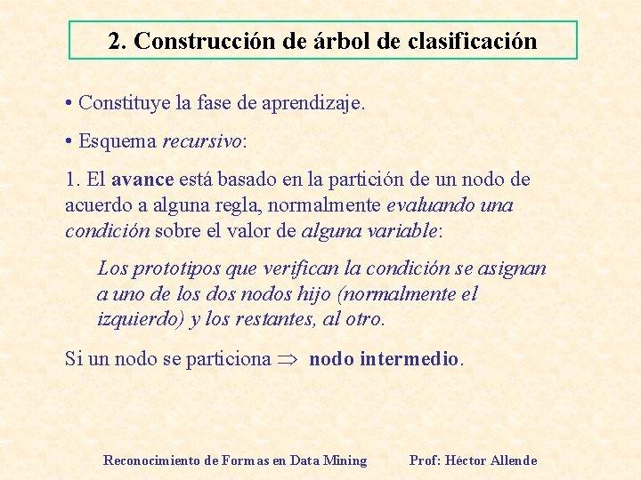 2. Construcción de árbol de clasificación • Constituye la fase de aprendizaje. • Esquema
