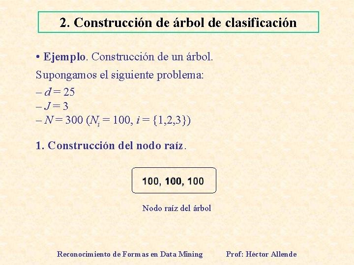 2. Construcción de árbol de clasificación • Ejemplo. Construcción de un árbol. Supongamos el
