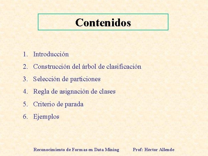 Contenidos 1. Introducción 2. Construcción del árbol de clasificación 3. Selección de particiones 4.