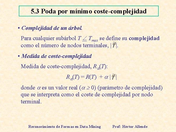 5. 3 Poda por mínimo coste-complejidad • Complejidad de un árbol. Para cualquier subárbol